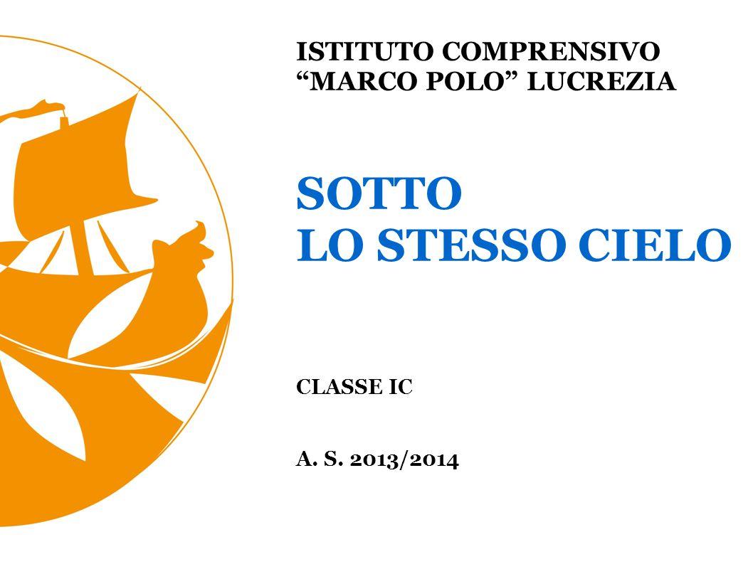 ISTITUTO COMPRENSIVO MARCO POLO LUCREZIA SOTTO LO STESSO CIELO CLASSE IC A. S. 2013/2014