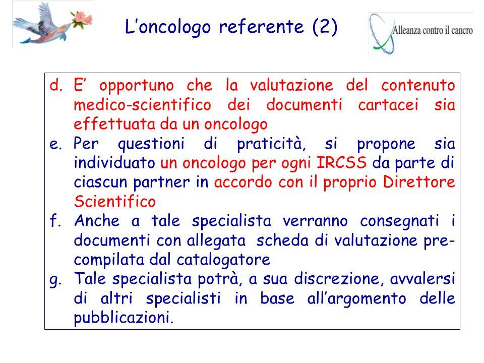 L'oncologo referente (2) d.E' opportuno che la valutazione del contenuto medico-scientifico dei documenti cartacei sia effettuata da un oncologo e.Per
