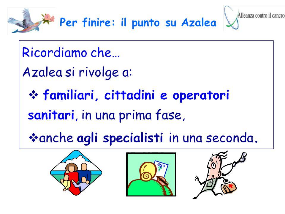 Ricordiamo che… Azalea si rivolge a:  familiari, cittadini e operatori sanitari, in una prima fase,  anche agli specialisti in una seconda. Per fini