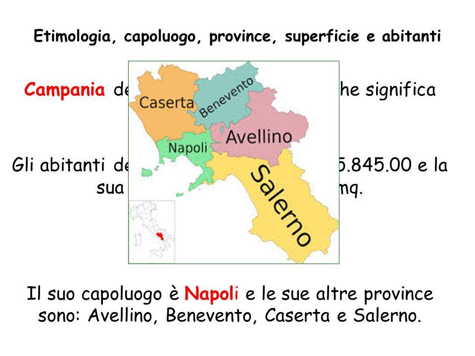 Campania deriva dal latino campus, che significa campagna. Gli abitanti della Campania sono circa 5.845.00 e la sua superficie è di 13.595 Kmq. Il suo
