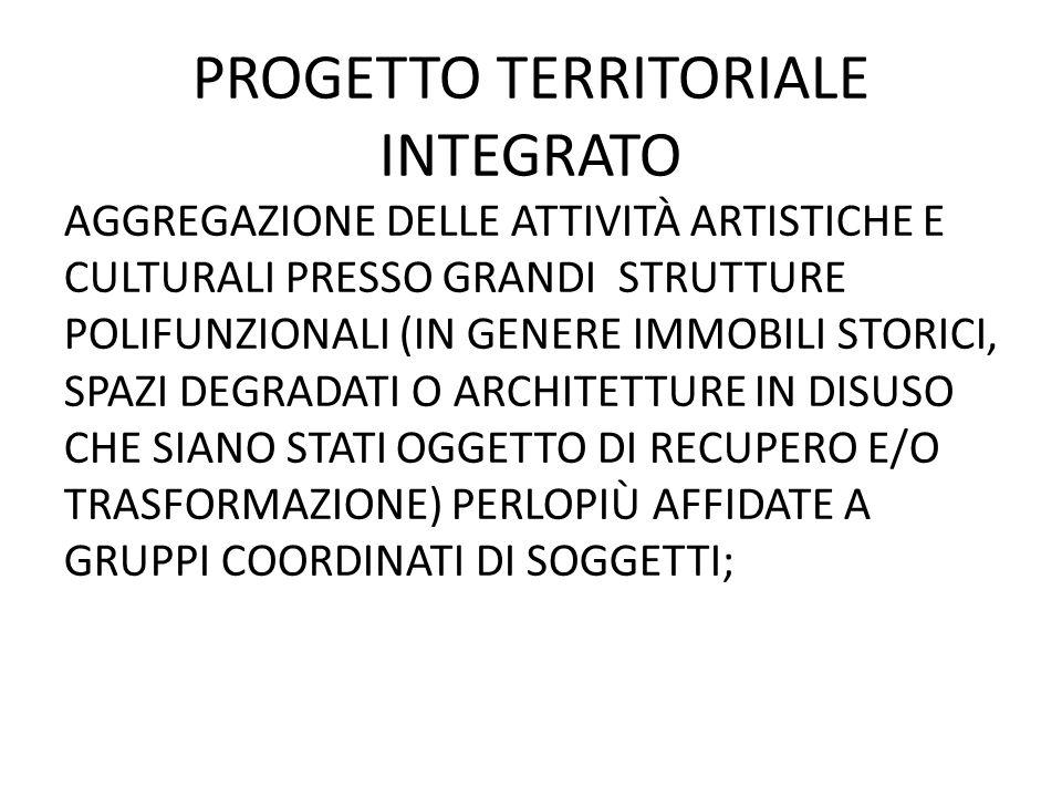 PROGETTO TERRITORIALE INTEGRATO AGGREGAZIONE DELLE ATTIVITÀ ARTISTICHE E CULTURALI PRESSO GRANDI STRUTTURE POLIFUNZIONALI (IN GENERE IMMOBILI STORICI, SPAZI DEGRADATI O ARCHITETTURE IN DISUSO CHE SIANO STATI OGGETTO DI RECUPERO E/O TRASFORMAZIONE) PERLOPIÙ AFFIDATE A GRUPPI COORDINATI DI SOGGETTI;