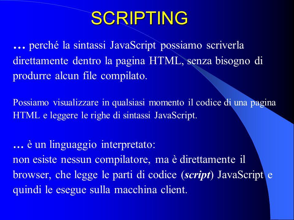 SCRIPTING … perché la sintassi JavaScript possiamo scriverla direttamente dentro la pagina HTML, senza bisogno di produrre alcun file compilato. Possi