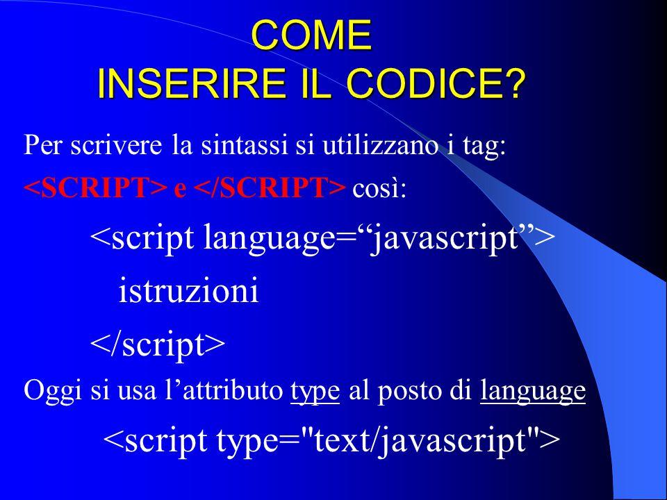 COME INSERIRE IL CODICE? Per scrivere la sintassi si utilizzano i tag: e così: istruzioni Oggi si usa l'attributo type al posto di language
