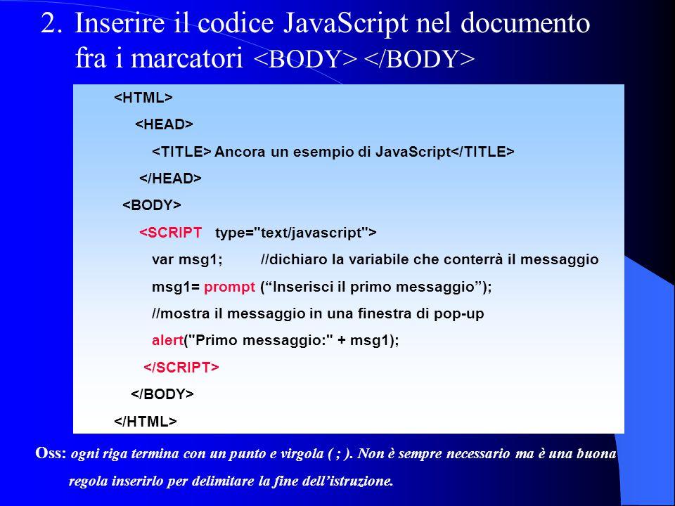2.Inserire il codice JavaScript nel documento fra i marcatori Ancora un esempio di JavaScript <SCRIPT type= text/javascript > var msg1; //dichiaro la variabile che conterrà il messaggio msg1= prompt ( Inserisci il primo messaggio ); //mostra il messaggio in una finestra di pop-up alert( Primo messaggio: + msg1); Oss: ogni riga termina con un punto e virgola ( ; ).