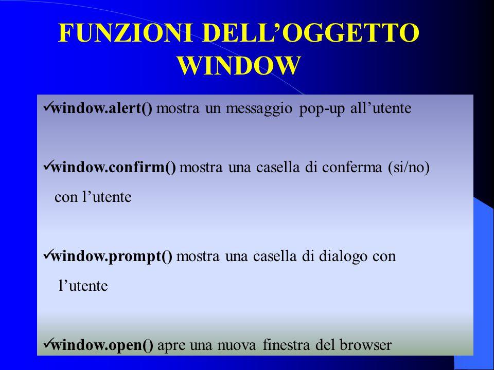 FUNZIONI DELL'OGGETTO WINDOW window.alert() mostra un messaggio pop-up all'utente window.confirm() mostra una casella di conferma (si/no) con l'utente window.prompt() mostra una casella di dialogo con l'utente window.open() apre una nuova finestra del browser