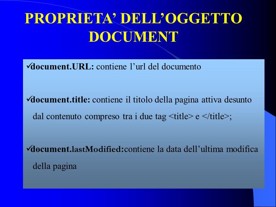 PROPRIETA' DELL'OGGETTO DOCUMENT document.URL: contiene l'url del documento document.title: contiene il titolo della pagina attiva desunto dal contenuto compreso tra i due tag e ; document.