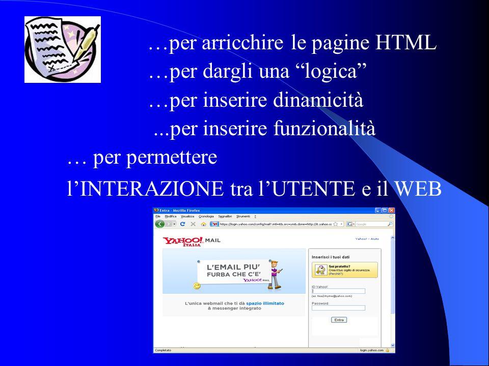 """…per arricchire le pagine HTML …per dargli una """"logica"""" …per inserire dinamicità...per inserire funzionalità … per permettere l'INTERAZIONE tra l'UTEN"""