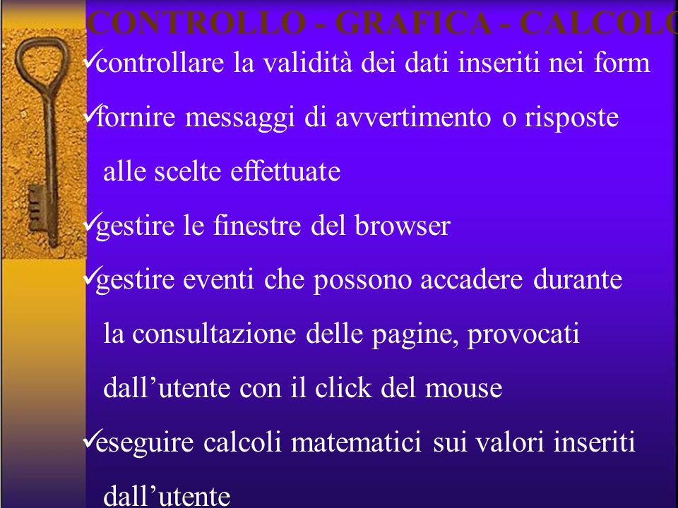 controllare la validità dei dati inseriti nei form fornire messaggi di avvertimento o risposte alle scelte effettuate gestire le finestre del browser gestire eventi che possono accadere durante la consultazione delle pagine, provocati dall'utente con il click del mouse eseguire calcoli matematici sui valori inseriti dall'utente CONTROLLO - GRAFICA - CALCOLO