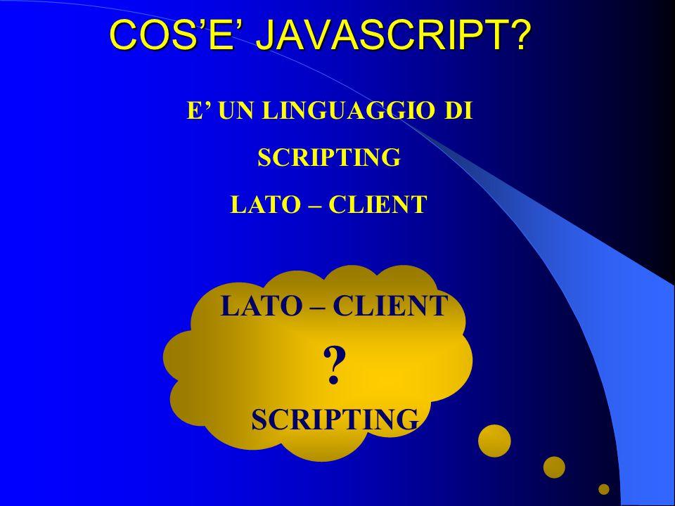 LATO - CLIENT …perché JavaScript viene eseguito sul nostro computer dal browser Questa differenza perché ci sono anche alcuni linguaggi di scripting come asp,php, perl che vengono eseguiti dal web server: si chiamano pertanto linguaggi lato server (o server side).