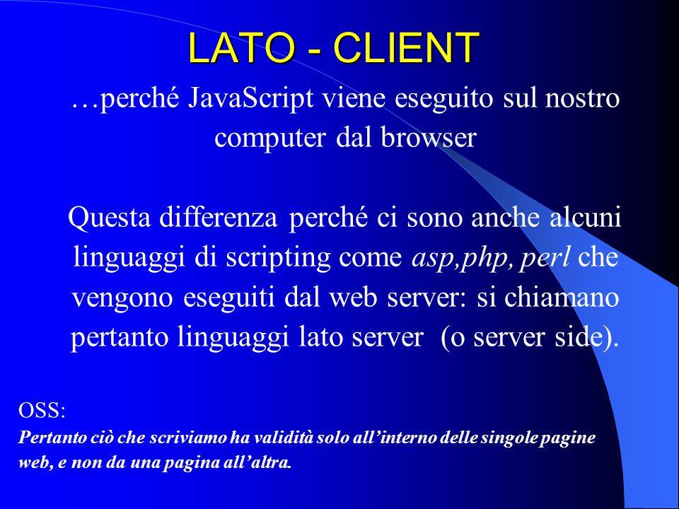 LATO - CLIENT …perché JavaScript viene eseguito sul nostro computer dal browser Questa differenza perché ci sono anche alcuni linguaggi di scripting c