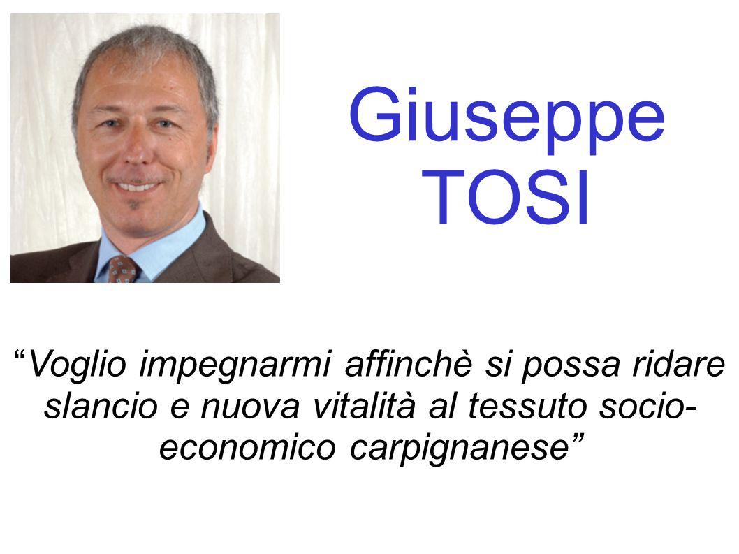 Giuseppe TOSI Voglio impegnarmi affinchè si possa ridare slancio e nuova vitalità al tessuto socio- economico carpignanese