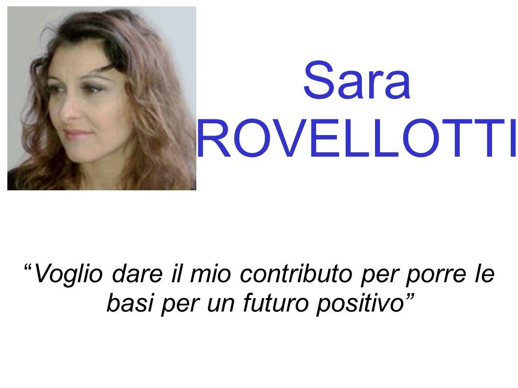 Sara ROVELLOTTI Voglio dare il mio contributo per porre le basi per un futuro positivo