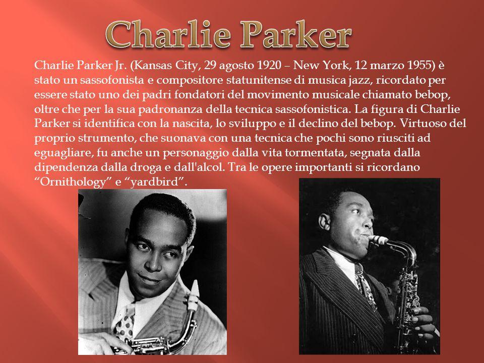 Charlie Parker Jr. (Kansas City, 29 agosto 1920 – New York, 12 marzo 1955) è stato un sassofonista e compositore statunitense di musica jazz, ricordat
