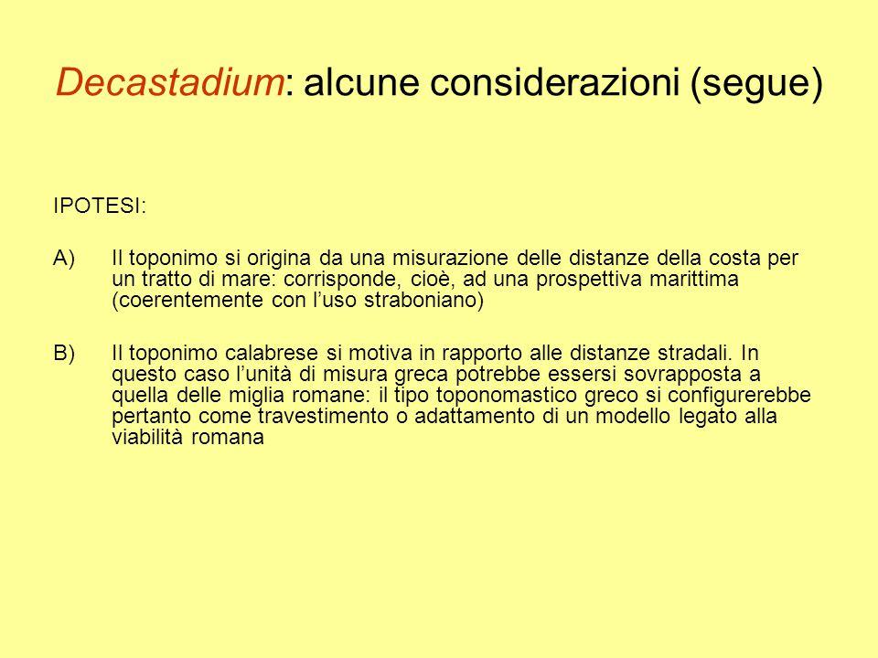 Decastadium: alcune considerazioni (segue) IPOTESI: A)Il toponimo si origina da una misurazione delle distanze della costa per un tratto di mare: corrisponde, cioè, ad una prospettiva marittima (coerentemente con l'uso straboniano) B)Il toponimo calabrese si motiva in rapporto alle distanze stradali.