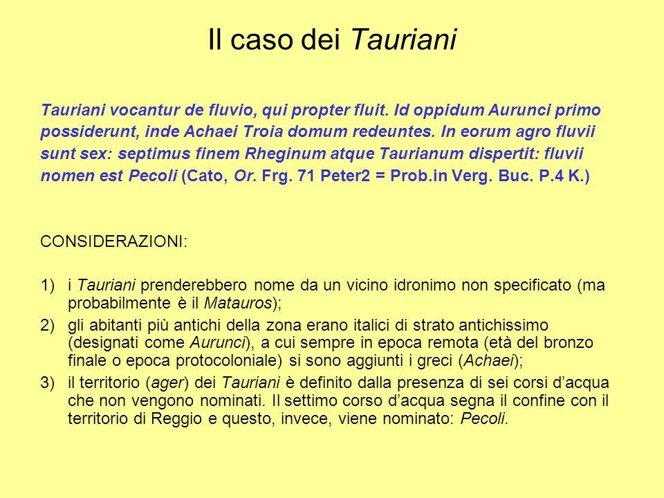 Il caso dei Tauriani (segue) IPOTESI: E' verosimile che l'affastellamento dei corsi d'acqua in un unico gruppo dipendesse dalla percezione della loro globalità indipendentemente dalle dimensioni o dal flusso e che dunque fosse funzionale all'organizzazione dello spazio 'istituzionale' di un territorio su cui gravita la comunità dei Tauriani.