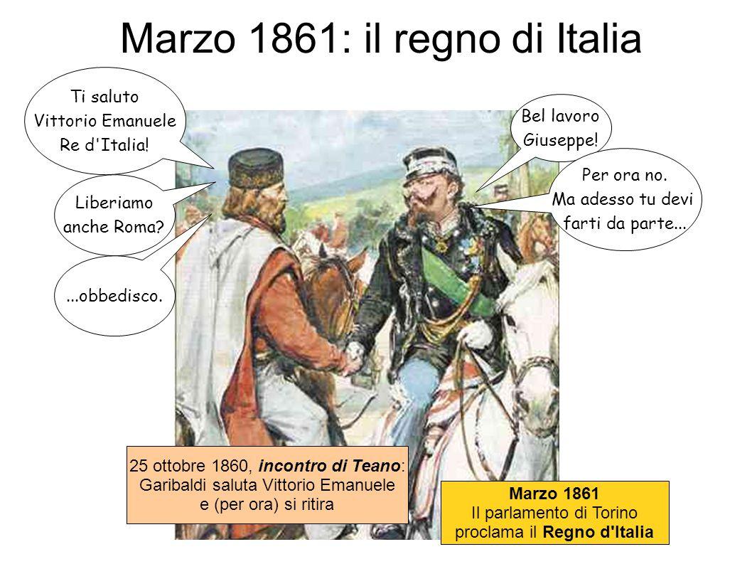 Marzo 1861: il regno di Italia Ti saluto Vittorio Emanuele Re d'Italia! Bel lavoro Giuseppe! Liberiamo anche Roma?...obbedisco. Per ora no. Ma adesso