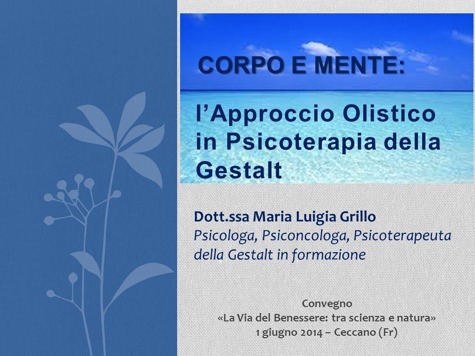 l'Approccio Olistico in Psicoterapia della Gestalt CORPO E MENTE: Dott.ssa Maria Luigia Grillo Psicologa, Psiconcologa, Psicoterapeuta della Gestalt i