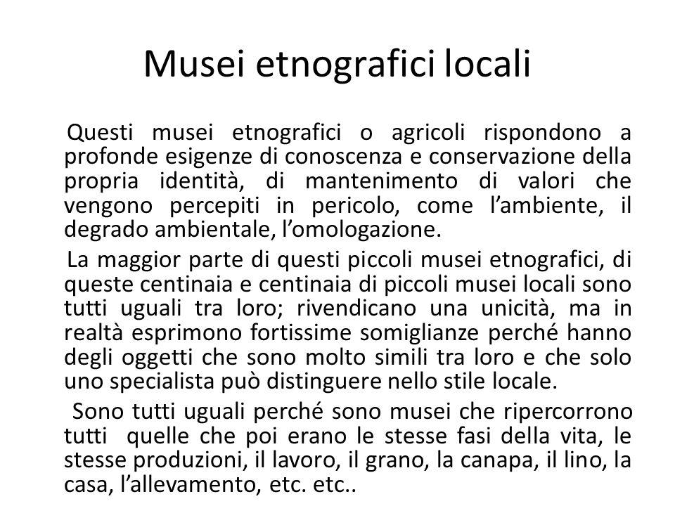 Musei etnografici locali Questi musei etnografici o agricoli rispondono a profonde esigenze di conoscenza e conservazione della propria identità, di m