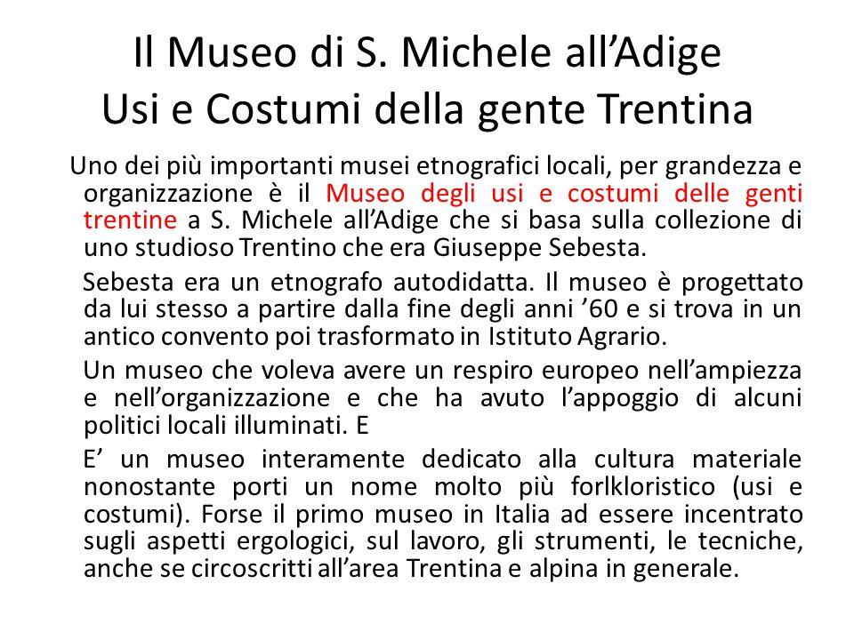 Il Museo di S. Michele all'Adige Usi e Costumi della gente Trentina Uno dei più importanti musei etnografici locali, per grandezza e organizzazione è