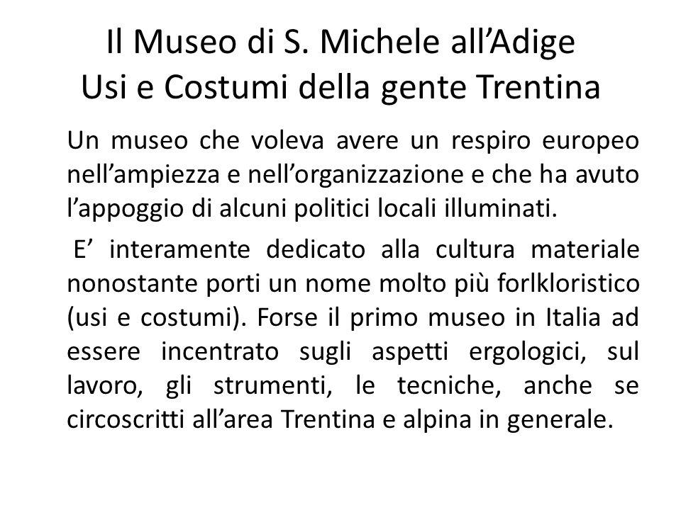 Il Museo di S. Michele all'Adige Usi e Costumi della gente Trentina Un museo che voleva avere un respiro europeo nell'ampiezza e nell'organizzazione e