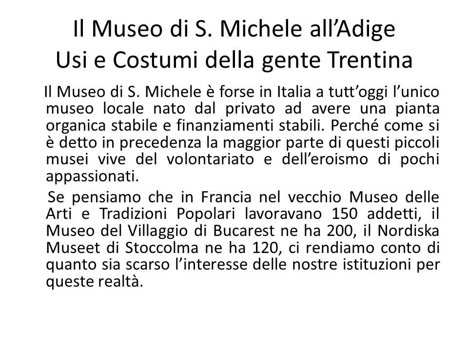 Il Museo di S. Michele all'Adige Usi e Costumi della gente Trentina Il Museo di S. Michele è forse in Italia a tutt'oggi l'unico museo locale nato dal