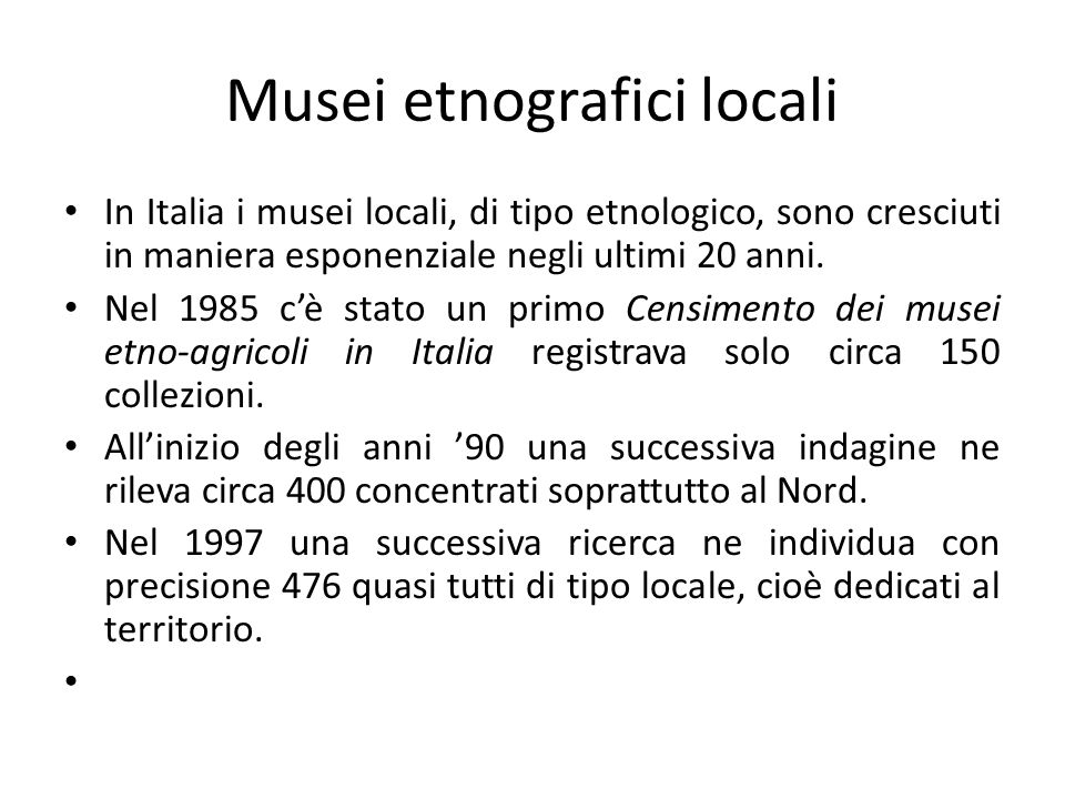 Musei etnografici locali In Italia i musei locali, di tipo etnologico, sono cresciuti in maniera esponenziale negli ultimi 20 anni. Nel 1985 c'è stato