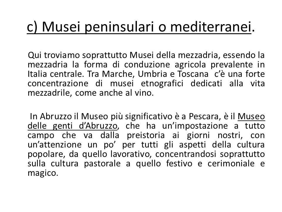c) Musei peninsulari o mediterranei. Qui troviamo soprattutto Musei della mezzadria, essendo la mezzadria la forma di conduzione agricola prevalente i