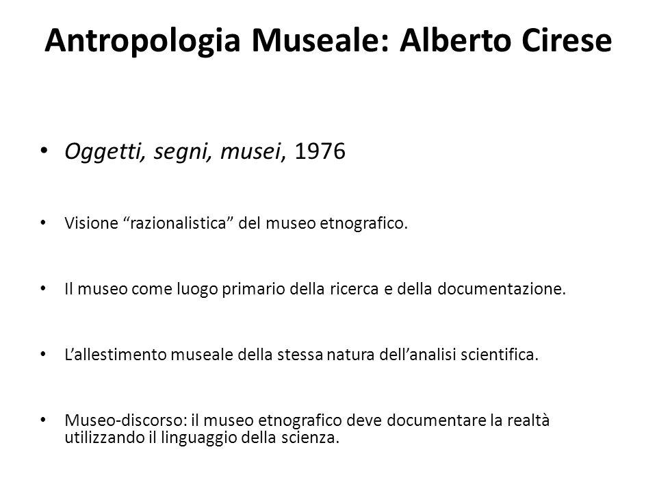 """Antropologia Museale: Alberto Cirese Oggetti, segni, musei, 1976 Visione """"razionalistica"""" del museo etnografico. Il museo come luogo primario della ri"""
