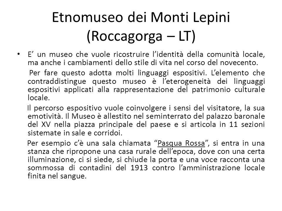 Etnomuseo dei Monti Lepini (Roccagorga – LT) E' un museo che vuole ricostruire l'identità della comunità locale, ma anche i cambiamenti dello stile di