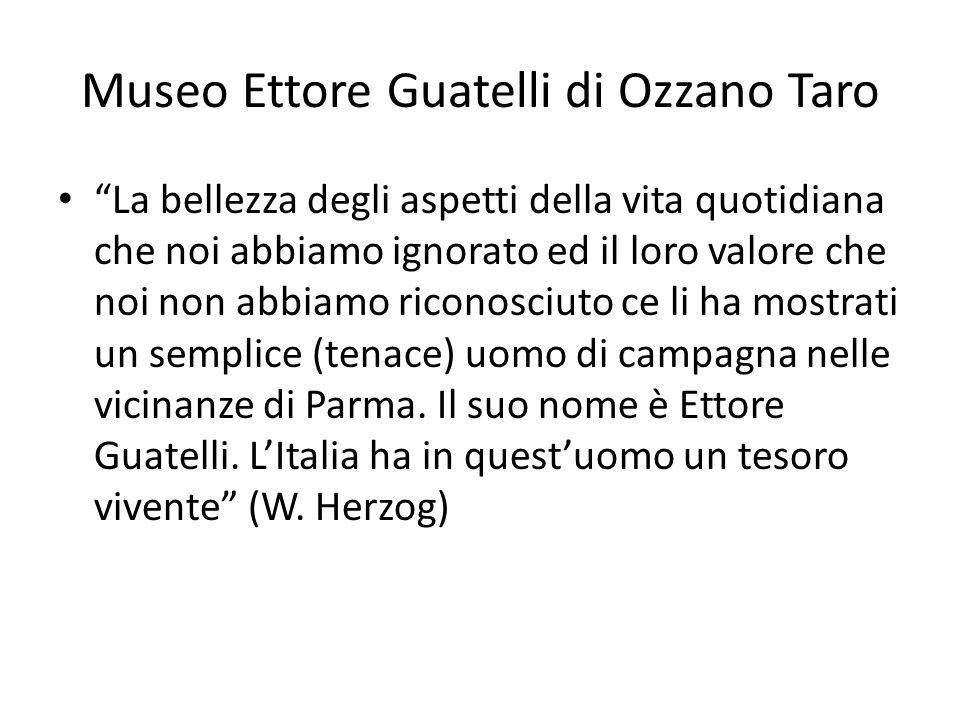 """Museo Ettore Guatelli di Ozzano Taro """"La bellezza degli aspetti della vita quotidiana che noi abbiamo ignorato ed il loro valore che noi non abbiamo r"""
