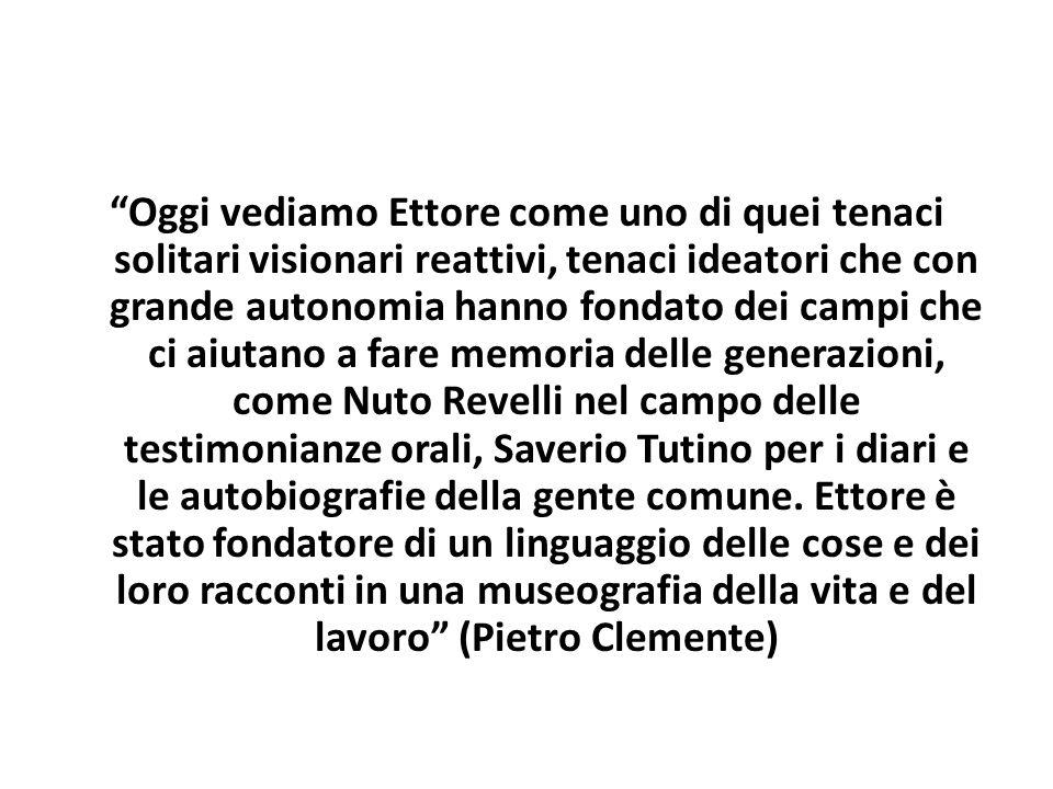 """""""Oggi vediamo Ettore come uno di quei tenaci solitari visionari reattivi, tenaci ideatori che con grande autonomia hanno fondato dei campi che ci aiut"""