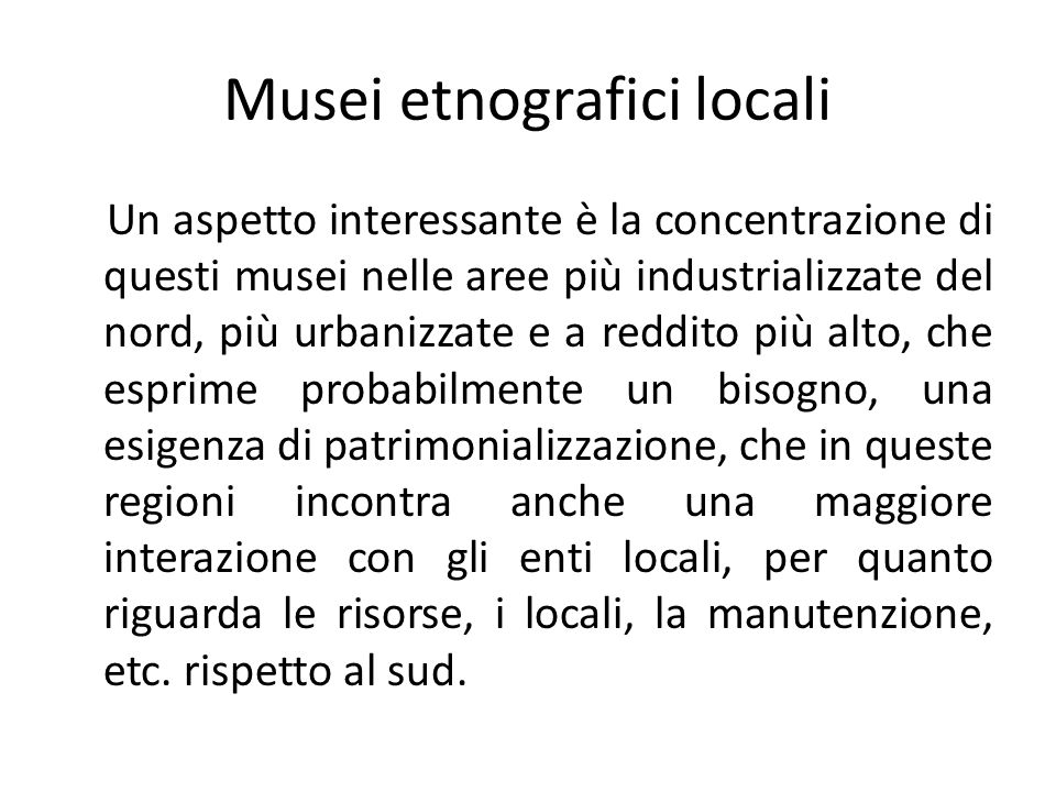 Musei etnografici locali C'è stata in Italia una stagione caratterizzata da una grande passione per la raccolta, per il collezionismo, da parte di gente comune che in larga percentuale non erano studiosi, ma appassionati.