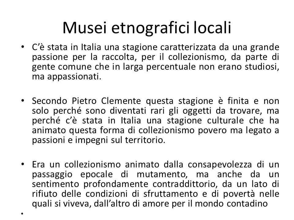 Musei etnografici locali C'è stata in Italia una stagione caratterizzata da una grande passione per la raccolta, per il collezionismo, da parte di gen