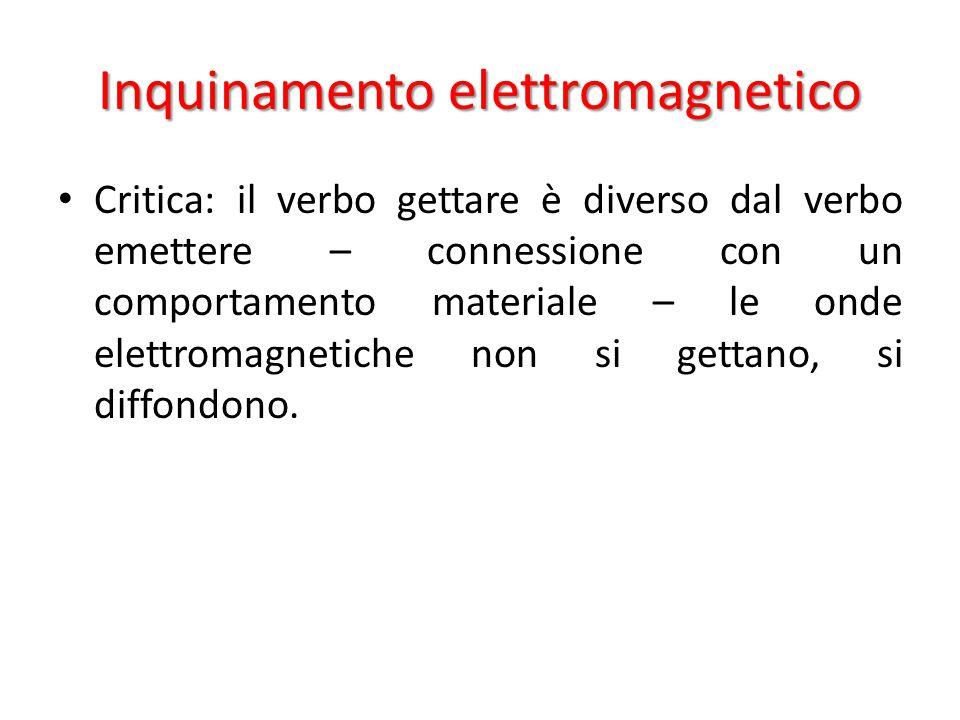 Inquinamento elettromagnetico Critica: il verbo gettare è diverso dal verbo emettere – connessione con un comportamento materiale – le onde elettromagnetiche non si gettano, si diffondono.