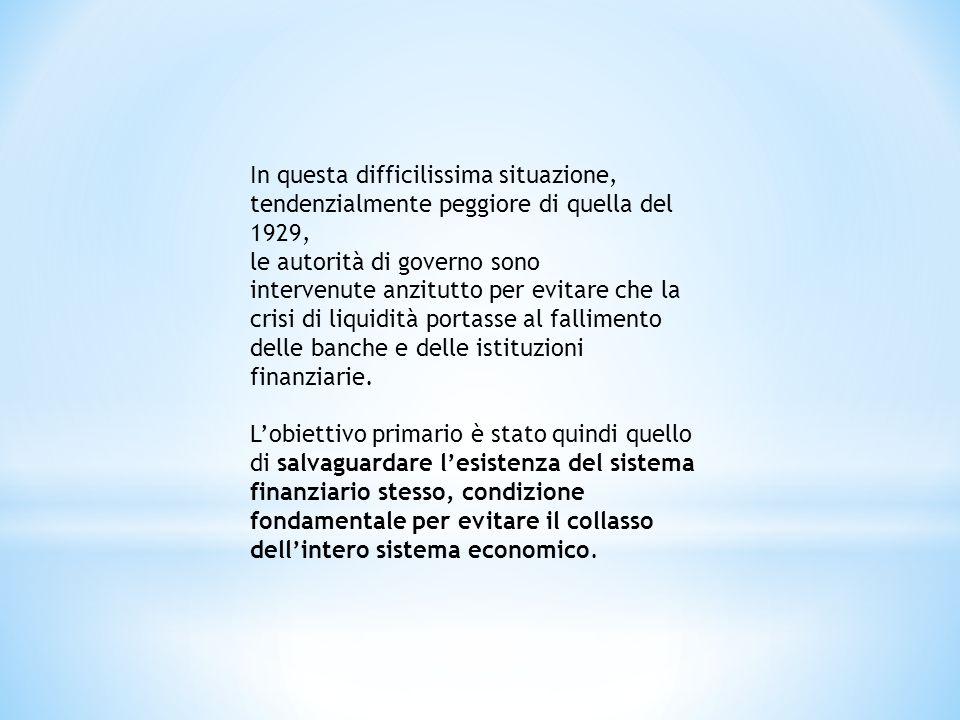 In questa difficilissima situazione, tendenzialmente peggiore di quella del 1929, le autorità di governo sono intervenute anzitutto per evitare che la crisi di liquidità portasse al fallimento delle banche e delle istituzioni finanziarie.