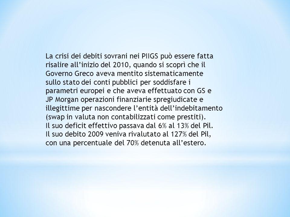 La crisi dei debiti sovrani nei PIIGS può essere fatta risalire all'inizio del 2010, quando si scoprì che il Governo Greco aveva mentito sistematicamente sullo stato dei conti pubblici per soddisfare i parametri europei e che aveva effettuato con GS e JP Morgan operazioni finanziarie spregiudicate e illegittime per nascondere l'entità dell'indebitamento (swap in valuta non contabilizzati come prestiti).