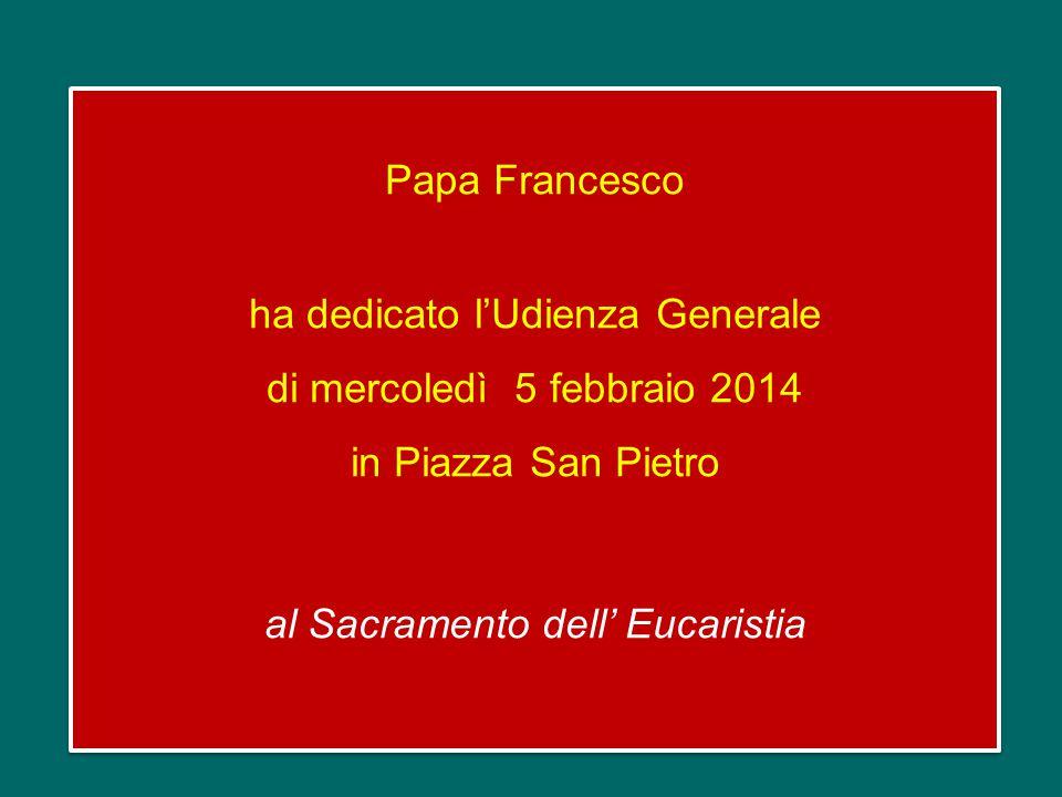 Papa Francesco ha dedicato l'Udienza Generale di mercoledì 5 febbraio 2014 in Piazza San Pietro al Sacramento dell' Eucaristia Papa Francesco ha dedicato l'Udienza Generale di mercoledì 5 febbraio 2014 in Piazza San Pietro al Sacramento dell' Eucaristia