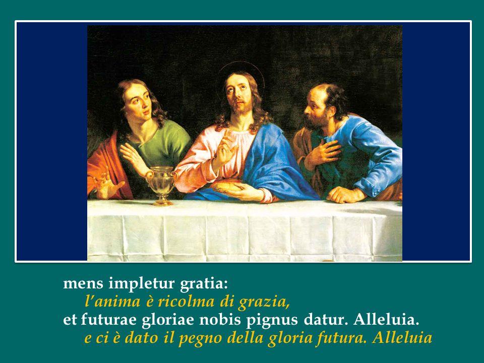 mens impletur gratia: l'anima è ricolma di grazia, et futurae gloriae nobis pignus datur.