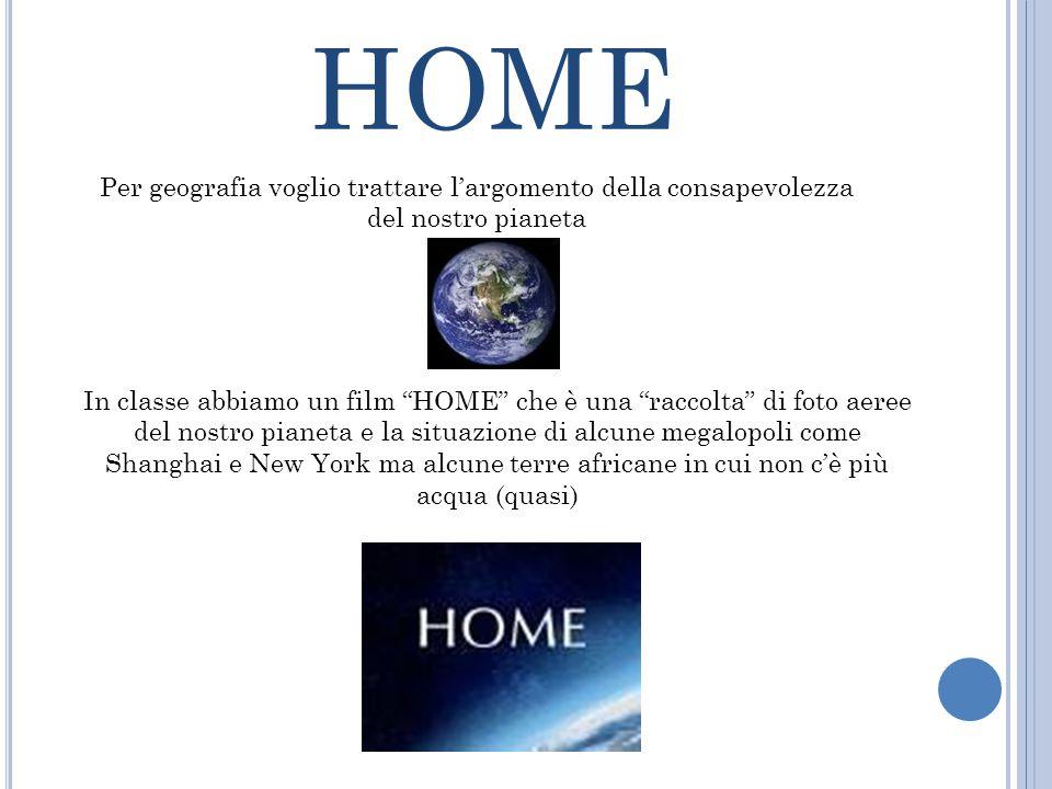 """HOME Per geografia voglio trattare l'argomento della consapevolezza del nostro pianeta In classe abbiamo un film """"HOME"""" che è una """"raccolta"""" di foto a"""