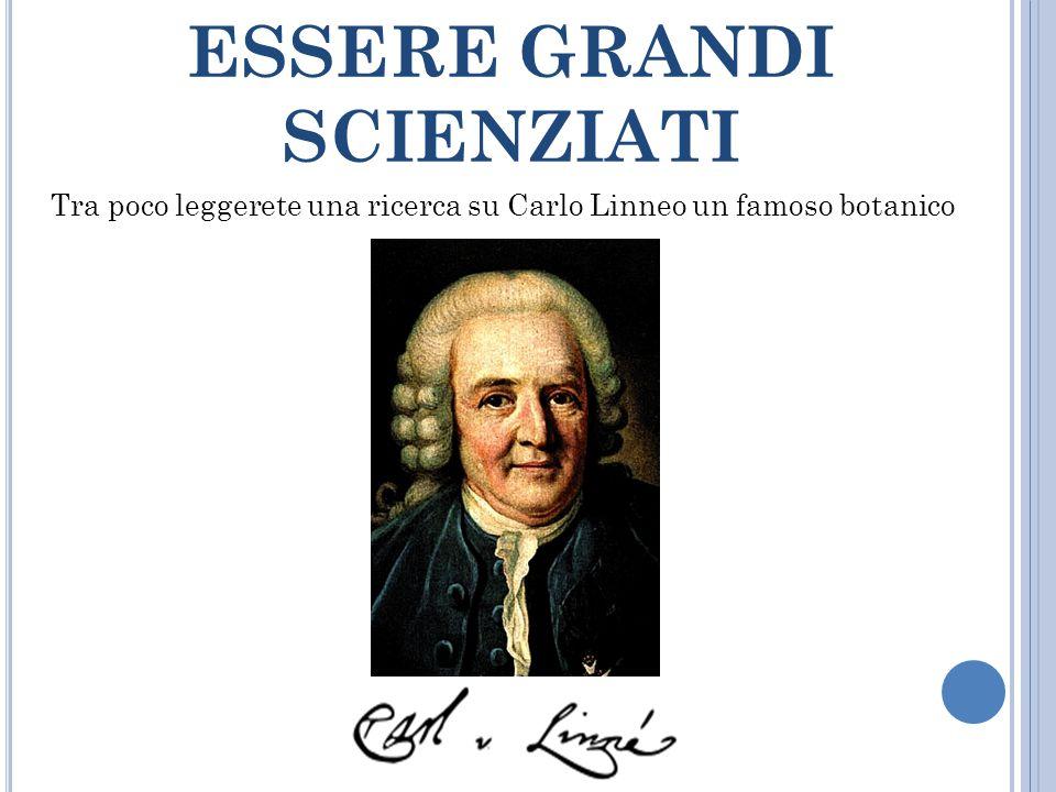 ESSERE GRANDI SCIENZIATI Tra poco leggerete una ricerca su Carlo Linneo un famoso botanico