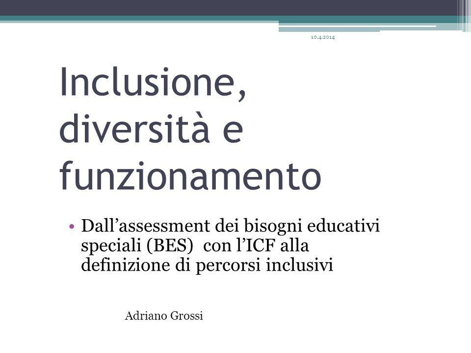Inclusione, diversità e funzionamento Dall'assessment dei bisogni educativi speciali (BES) con l'ICF alla definizione di percorsi inclusivi Adriano Grossi 10.4.2014