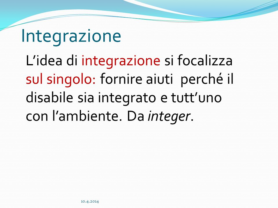 Integrazione L'idea di integrazione si focalizza sul singolo: fornire aiuti perché il disabile sia integrato e tutt'uno con l'ambiente.