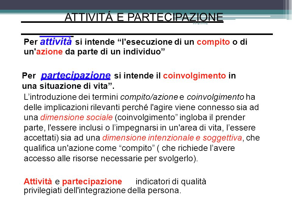 """ATTIVITÁ E PARTECIPAZIONE Per attività si intende """"l'esecuzione di un compito o di un'azione da parte di un individuo"""" Per partecipazione si intende i"""