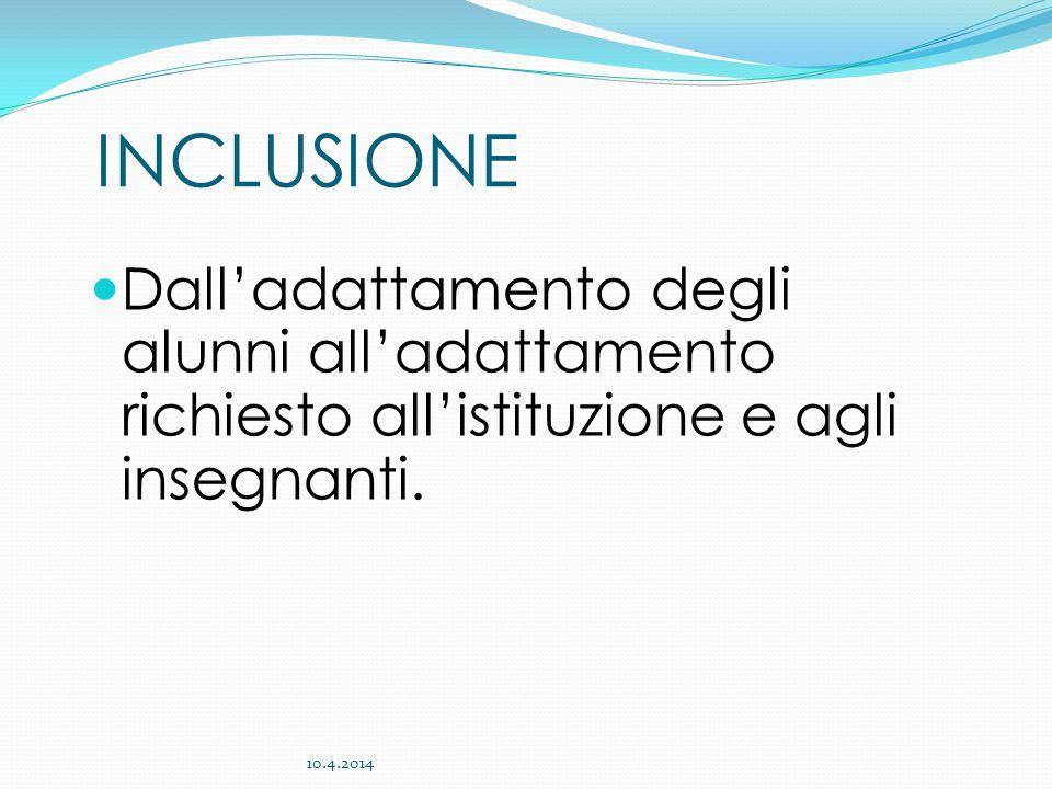 INCLUSIONE Dall'adattamento degli alunni all'adattamento richiesto all'istituzione e agli insegnanti. 10.4.2014