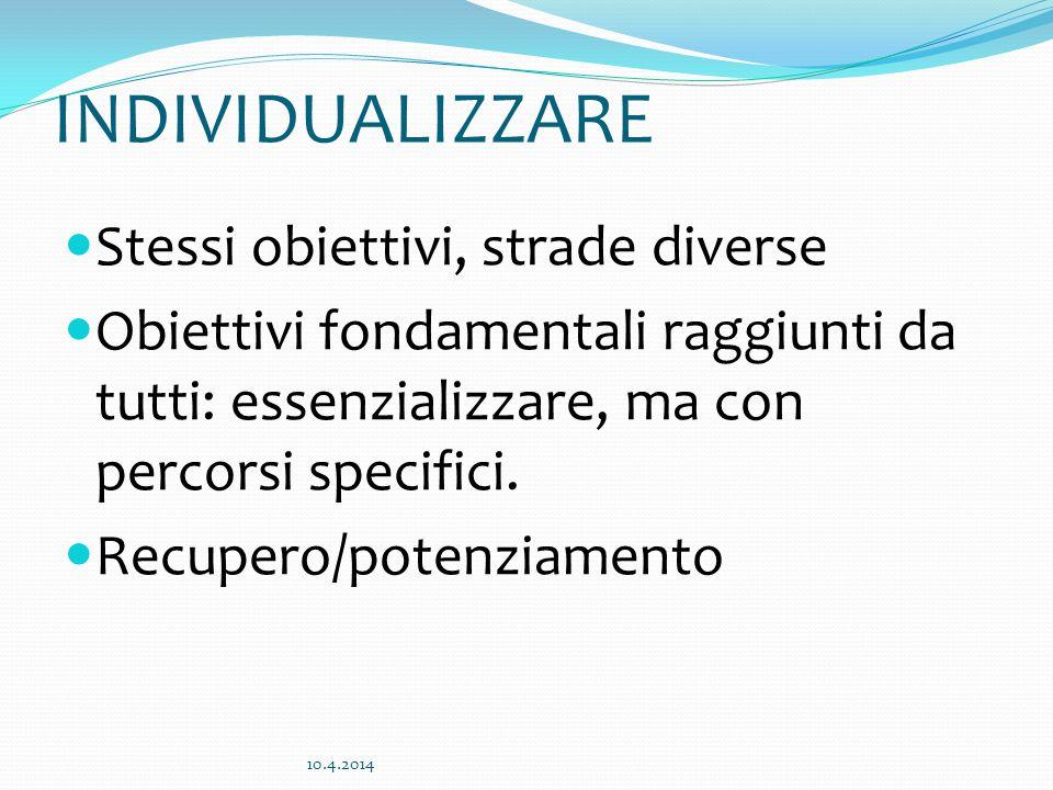 INDIVIDUALIZZARE Stessi obiettivi, strade diverse Obiettivi fondamentali raggiunti da tutti: essenzializzare, ma con percorsi specifici. Recupero/pote