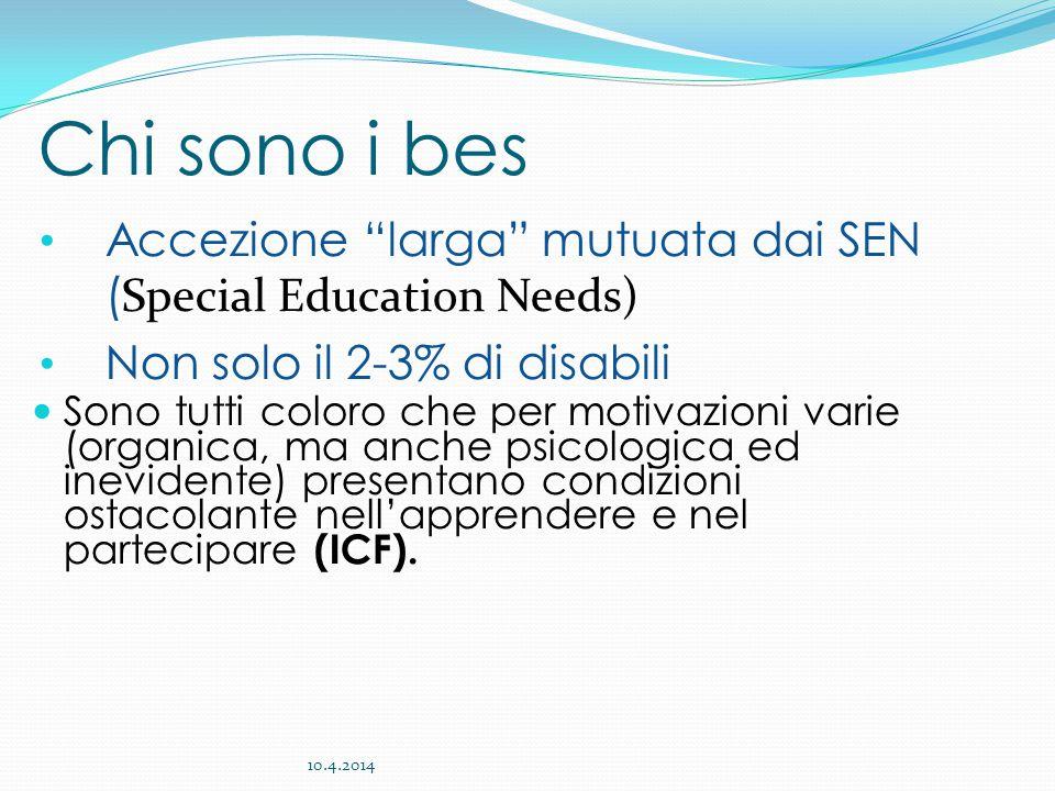 Accezione larga mutuata dai SEN ( Special Education Needs) Non solo il 2-3% di disabili Sono tutti coloro che per motivazioni varie (organica, ma anche psicologica ed inevidente) presentano condizioni ostacolante nell'apprendere e nel partecipare (ICF).