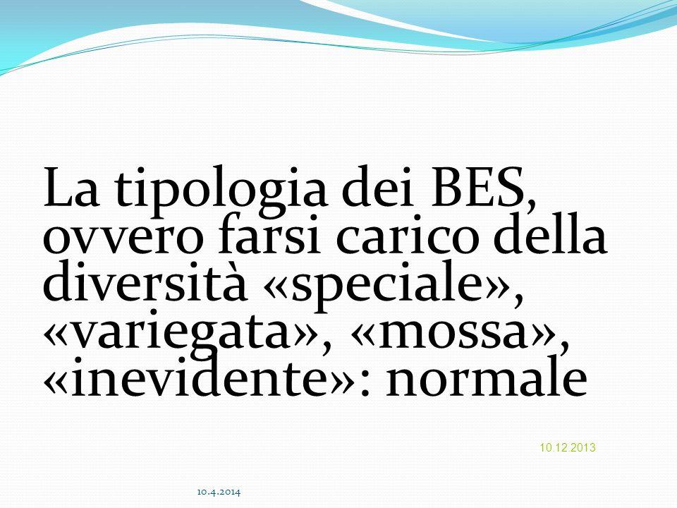La tipologia dei BES, ovvero farsi carico della diversità «speciale», «variegata», «mossa», «inevidente»: normale 10.12.2013 10.4.2014
