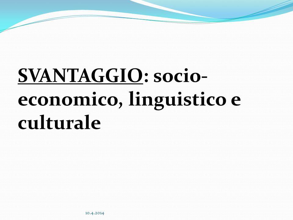 SVANTAGGIO: socio- economico, linguistico e culturale 10.4.2014