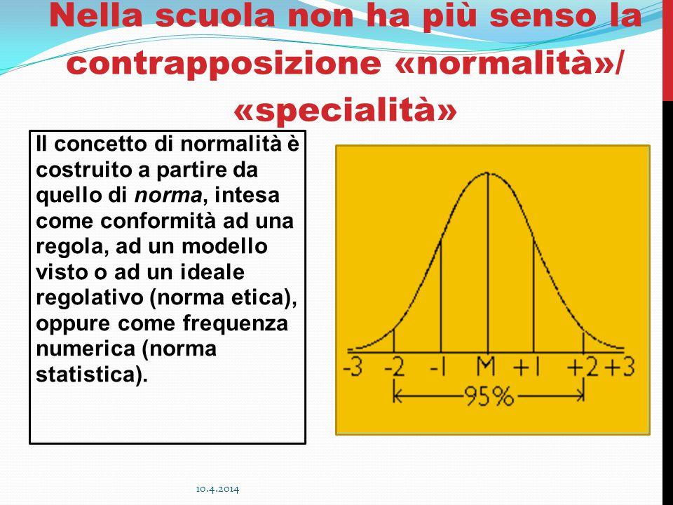 Nella scuola non ha più senso la contrapposizione «normalità»/ «specialità» Il concetto di normalità è costruito a partire da quello di norma, intesa come conformità ad una regola, ad un modello visto o ad un ideale regolativo (norma etica), oppure come frequenza numerica (norma statistica).