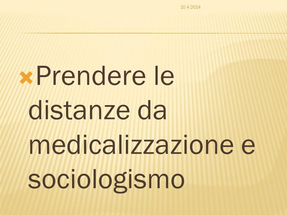  Prendere le distanze da medicalizzazione e sociologismo 10.4.2014